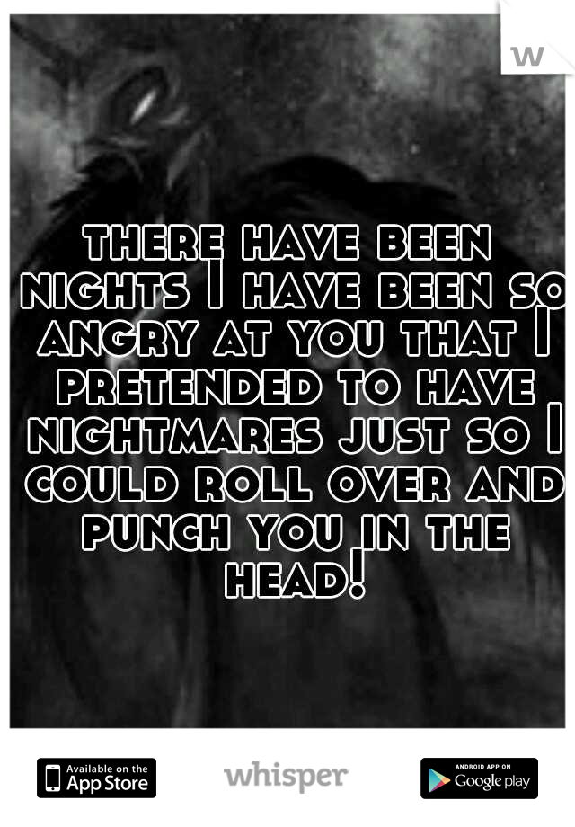 there have been nights I have been so angry at you that I pretended to have nightmares just so I could roll over and punch you in the head!