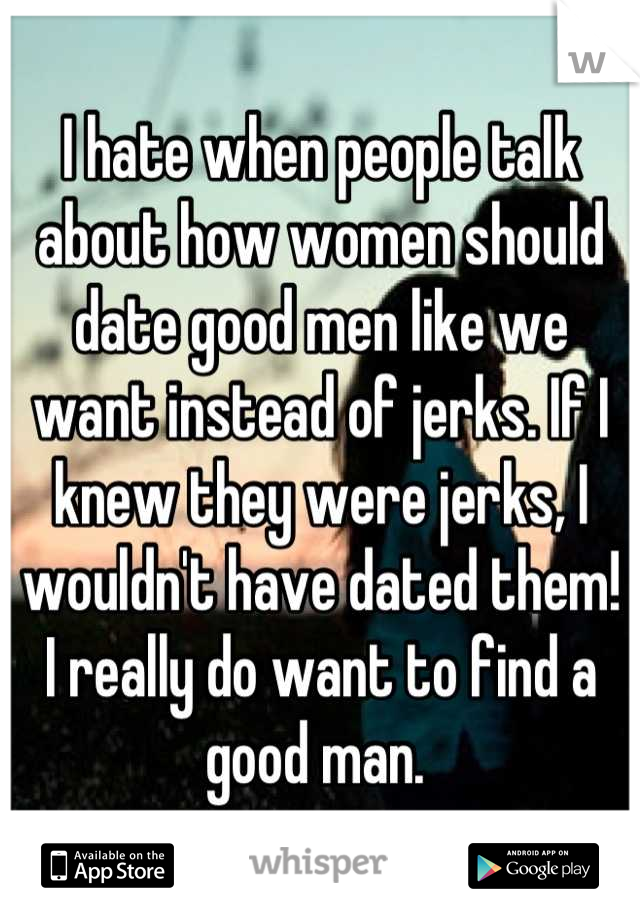 I hate when people talk about how women should date good men like we want instead of jerks. If I knew they were jerks, I wouldn't have dated them! I really do want to find a good man.