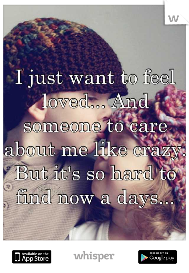 I just want to feel loved... And someone to care about me like crazy. But it's so hard to find now a days...