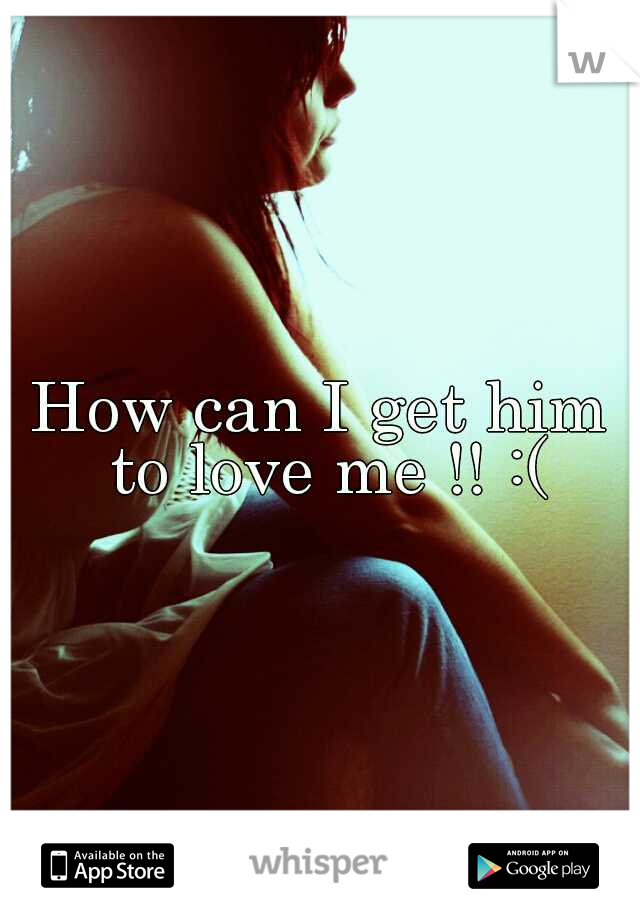 How can I get him to love me !! :(