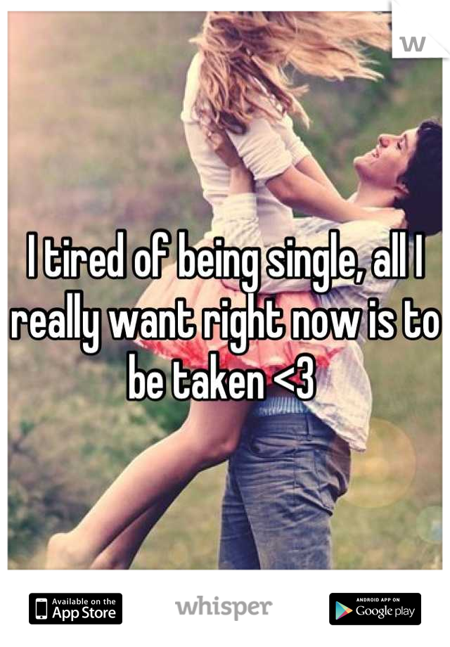I tired of being single, all I really want right now is to be taken <3