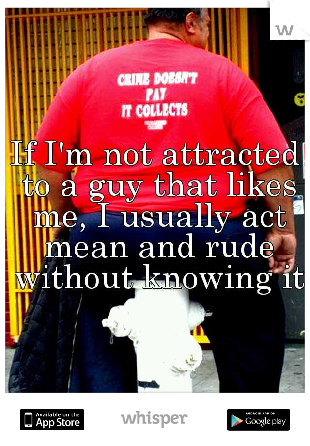 If I'm not attracted to a guy that likes me, I usually act mean and rude without knowing it