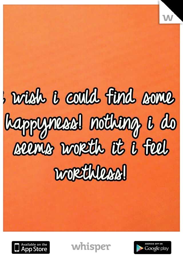 i wish i could find some happyness! nothing i do seems worth it i feel worthless!