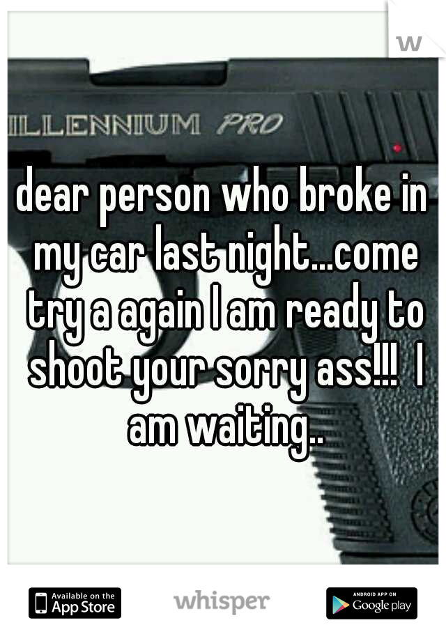 dear person who broke in my car last night...come try a again I am ready to shoot your sorry ass!!!  I am waiting..