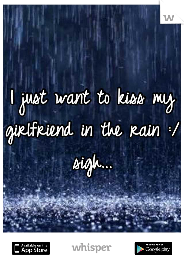 I just want to kiss my girlfriend in the rain :/ sigh...