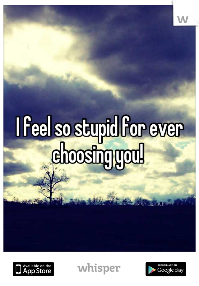 I feel so stupid for ever choosing you!