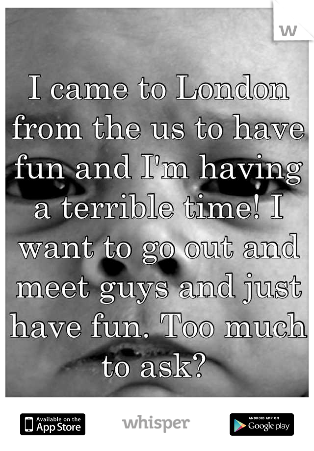 I came to London from the us to have fun and I'm having a terrible time! I want to go out and meet guys and just have fun. Too much to ask?