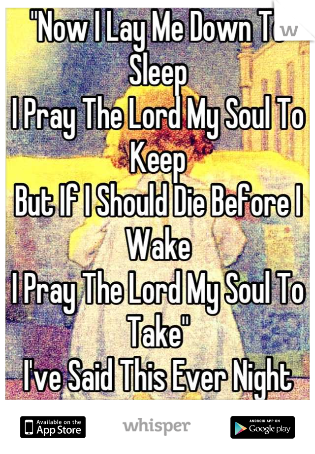 """Now I Lay Me Down To Sleep I Pray The Lord My Soul To Keep But If I Should Die Before I Wake I Pray The Lord My Soul To Take"" I've Said This Ever Night Since I Was 5. Im 18."