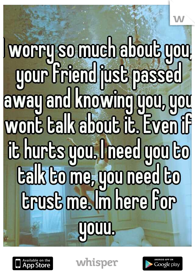 I worry so much about you, your friend just passed away and knowing you, you wont talk about it. Even if it hurts you. I need you to talk to me, you need to trust me. Im here for youu.