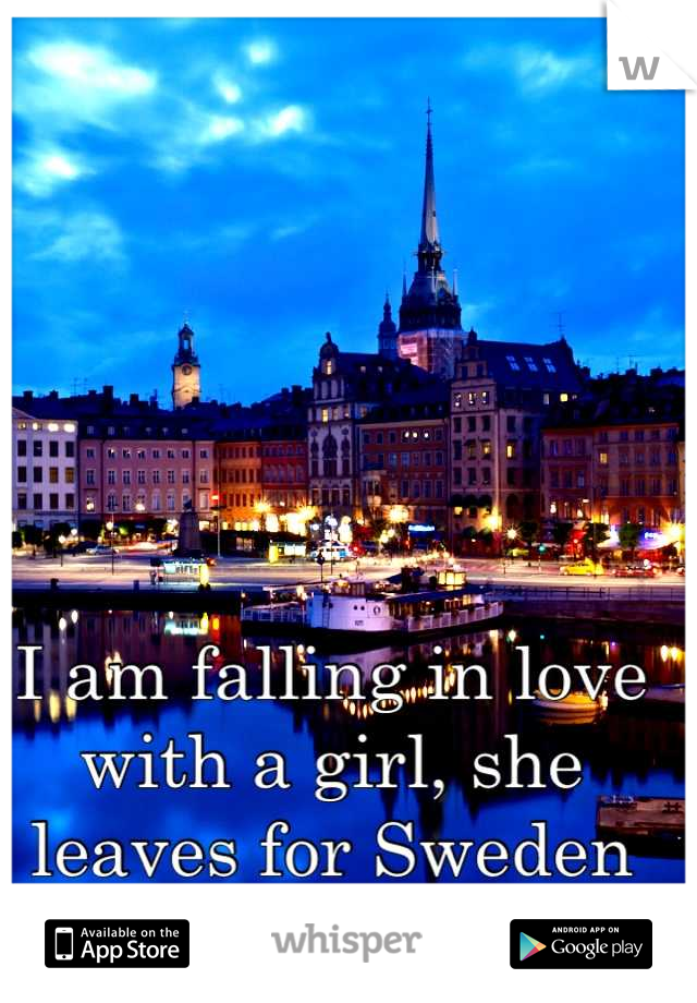 I am falling in love with a girl, she leaves for Sweden this fall.