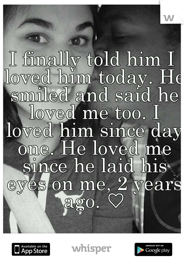 I finally told him I loved him today. He smiled and said he loved me too. I loved him since day one. He loved me since he laid his eyes on me, 2 years ago. ♡