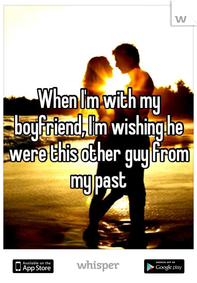 When I'm with my boyfriend, I'm wishing he were this other guy from my past