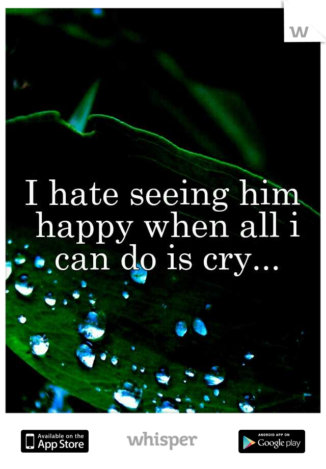 I hate seeing him happy when all i can do is cry...