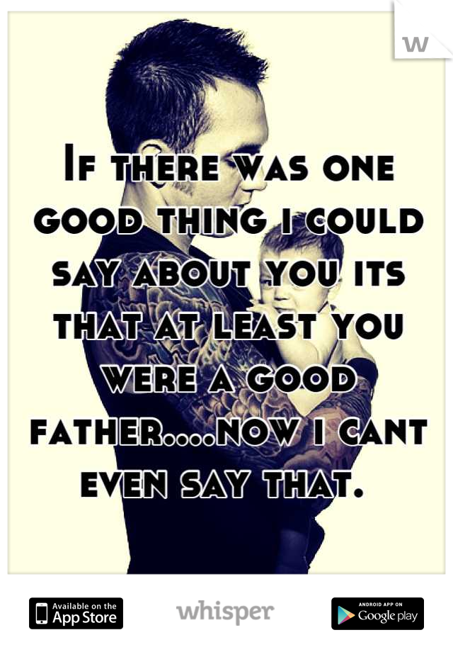If there was one good thing i could say about you its that at least you were a good father....now i cant even say that.