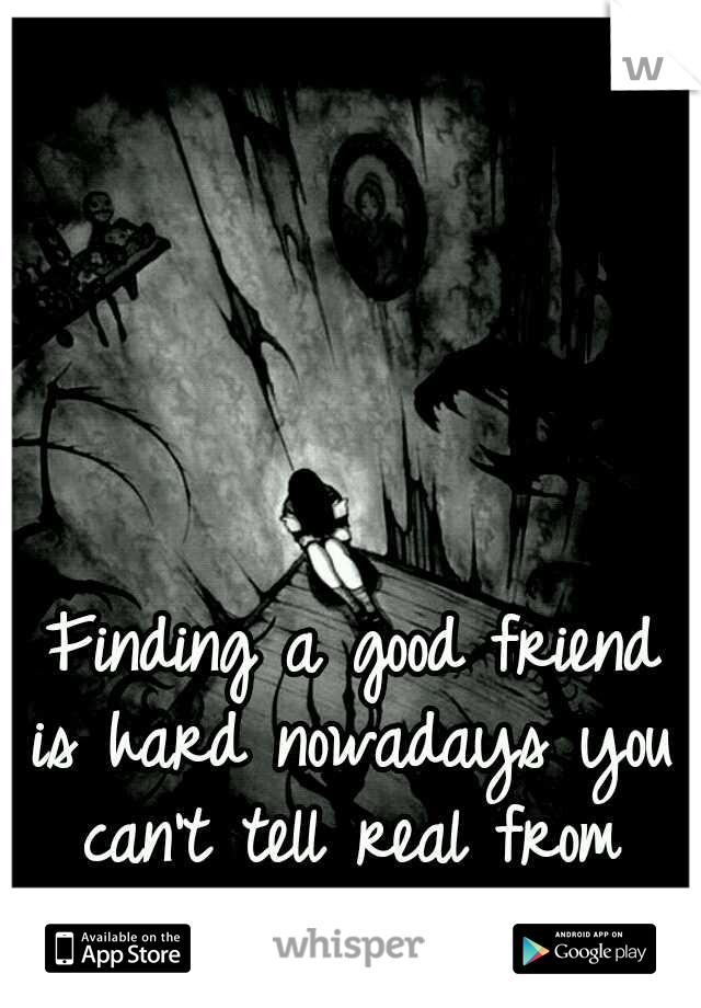 Finding a good friend is hard nowadays you can't tell real from fake anymore.