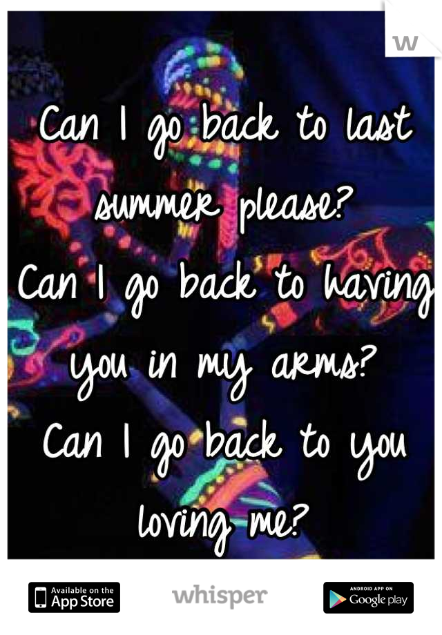 Can I go back to last summer please?  Can I go back to having you in my arms? Can I go back to you loving me?