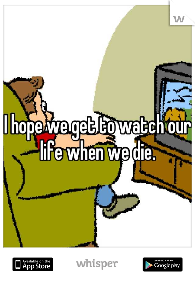I hope we get to watch our life when we die.