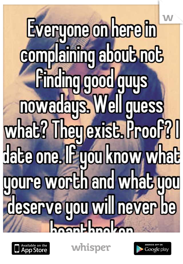 Everyone on here in complaining about not finding good guys nowadays. Well guess what? They exist. Proof? I date one. If you know what youre worth and what you deserve you will never be heartbroken
