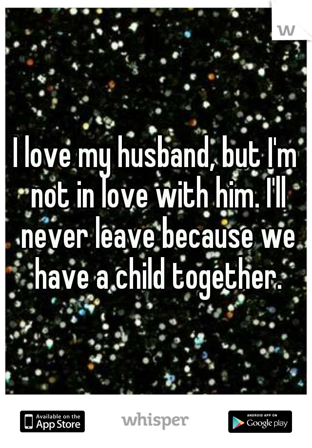 I love my husband, but I'm not in love with him. I'll never leave because we have a child together.