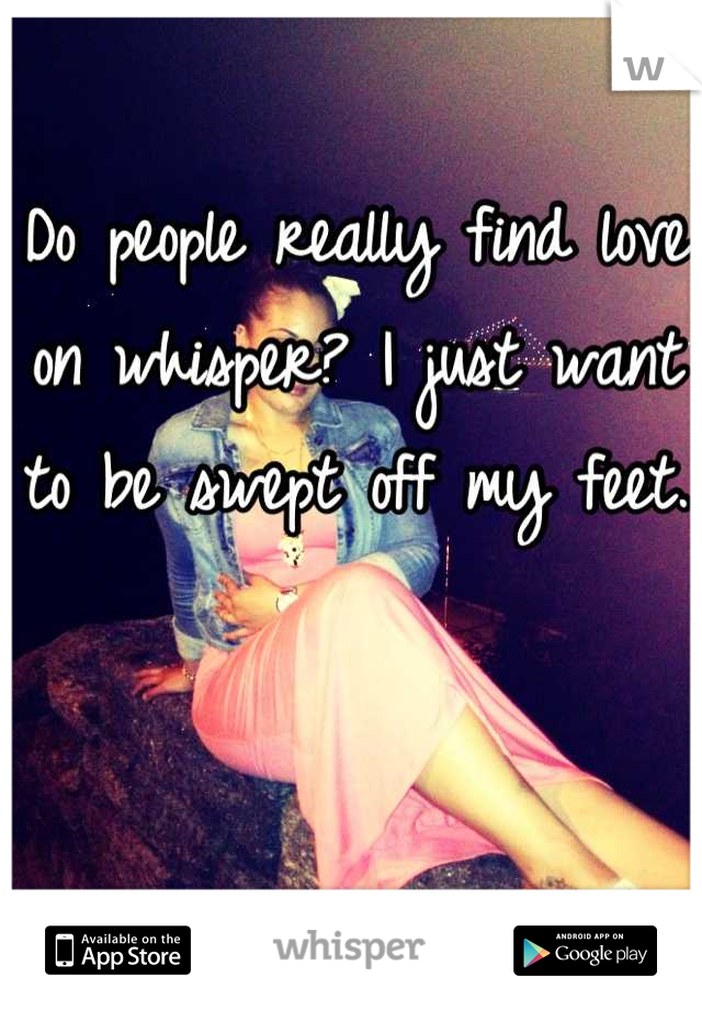 Do people really find love on whisper? I just want to be swept off my feet.