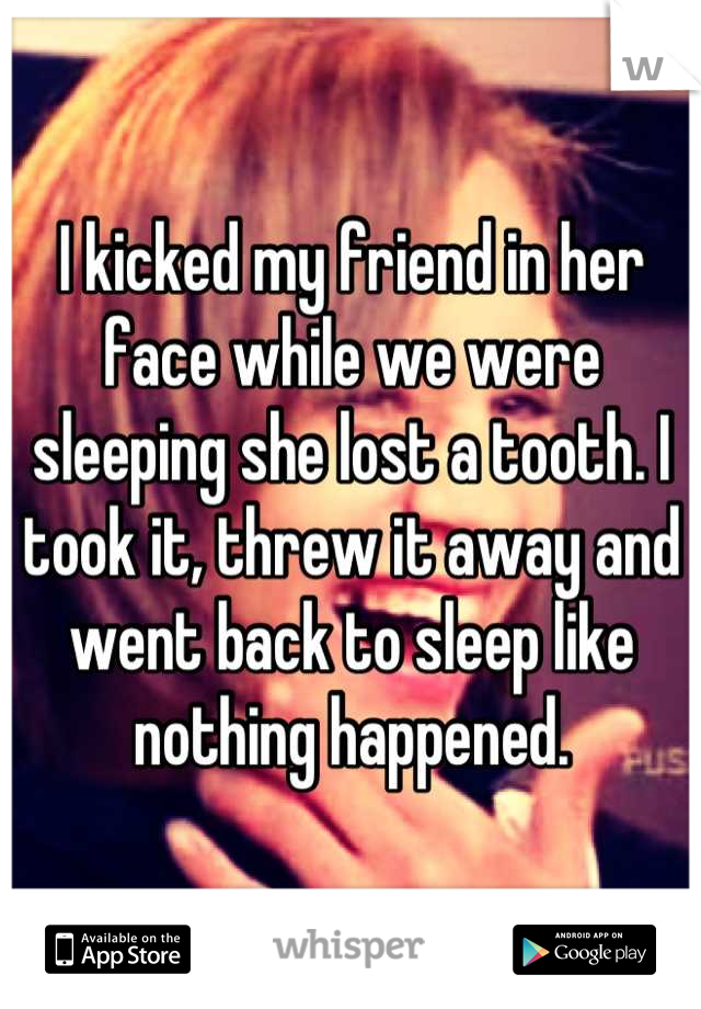 I kicked my friend in her face while we were sleeping she lost a tooth. I took it, threw it away and went back to sleep like nothing happened.