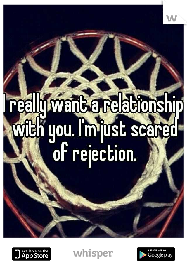 I really want a relationship with you. I'm just scared of rejection.