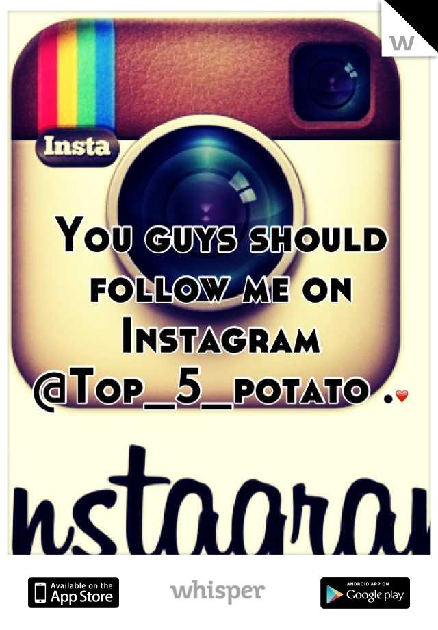 You guys should follow me on Instagram @Top_5_potato .❤
