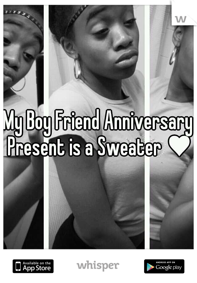 My Boy Friend Anniversary Present is a Sweater ♥