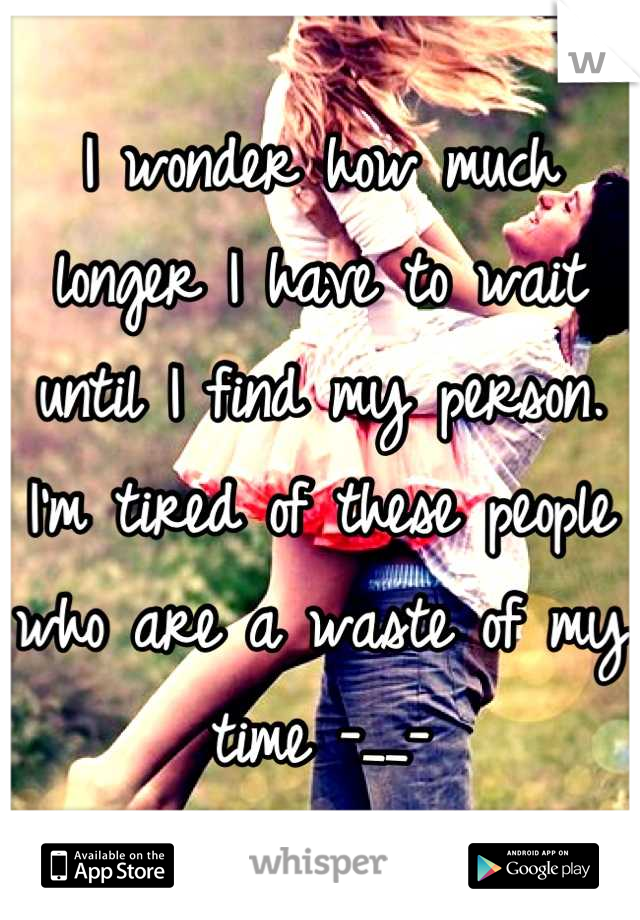 I wonder how much longer I have to wait until I find my person. I'm tired of these people who are a waste of my time -__-