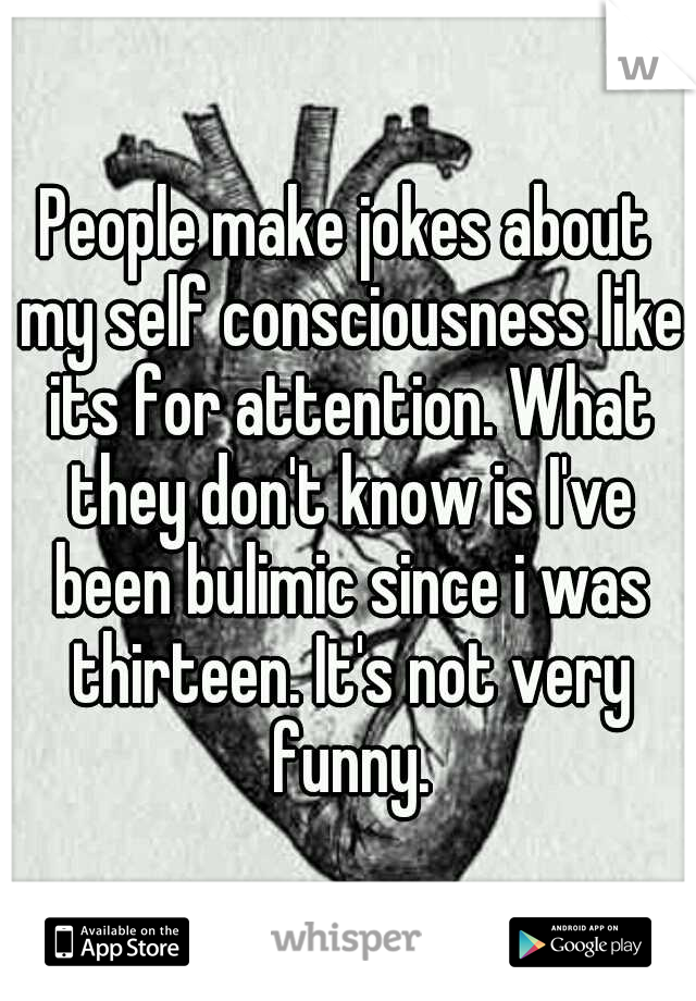 People make jokes about my self consciousness like its for attention. What they don't know is I've been bulimic since i was thirteen. It's not very funny.