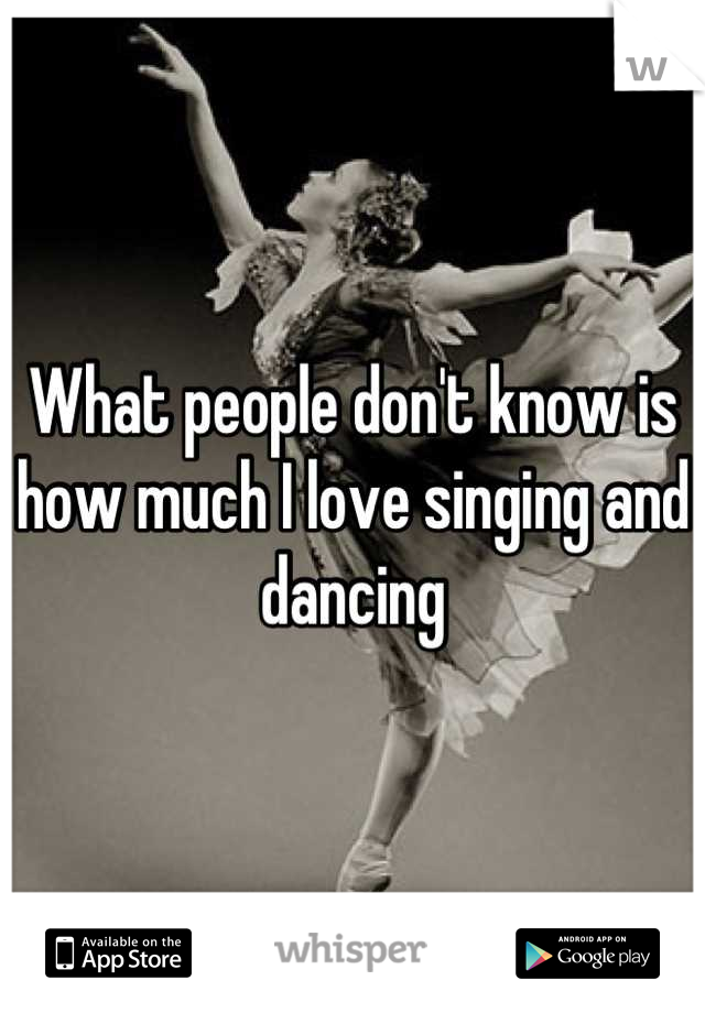 What people don't know is how much I love singing and dancing