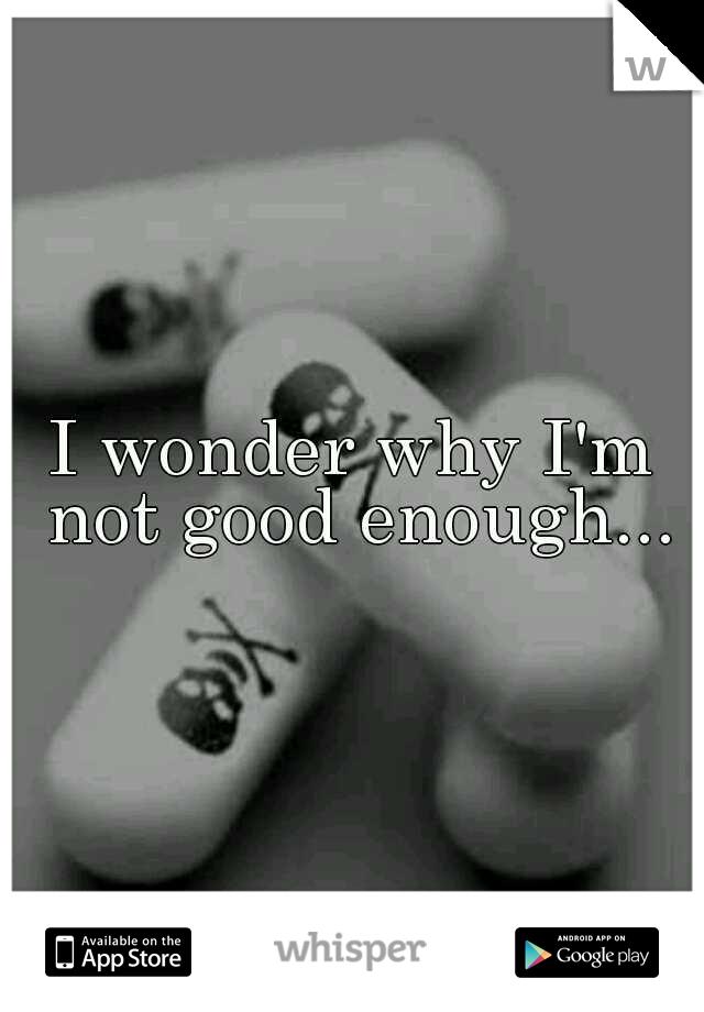 I wonder why I'm not good enough...
