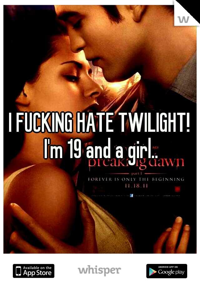 I FUCKING HATE TWILIGHT! I'm 19 and a girl..