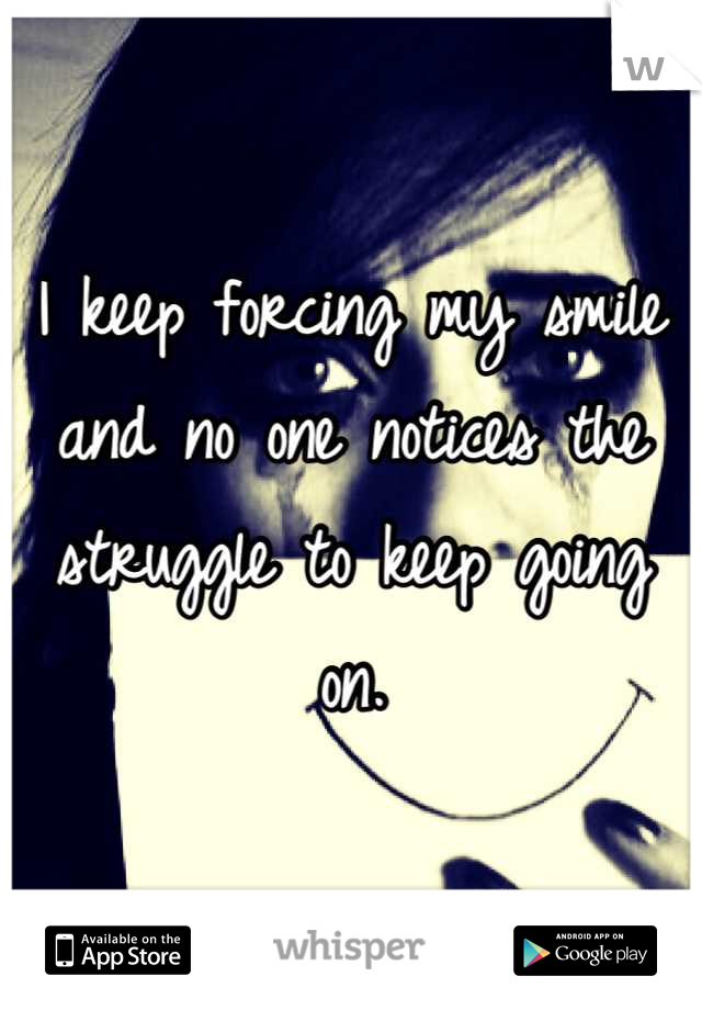 I keep forcing my smile and no one notices the struggle to keep going on.