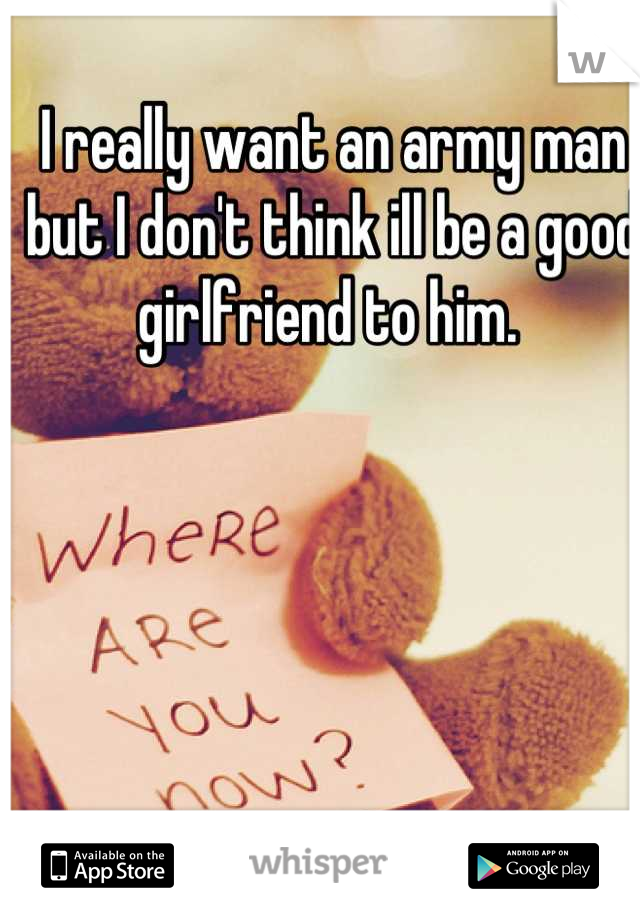 I really want an army man but I don't think ill be a good girlfriend to him.