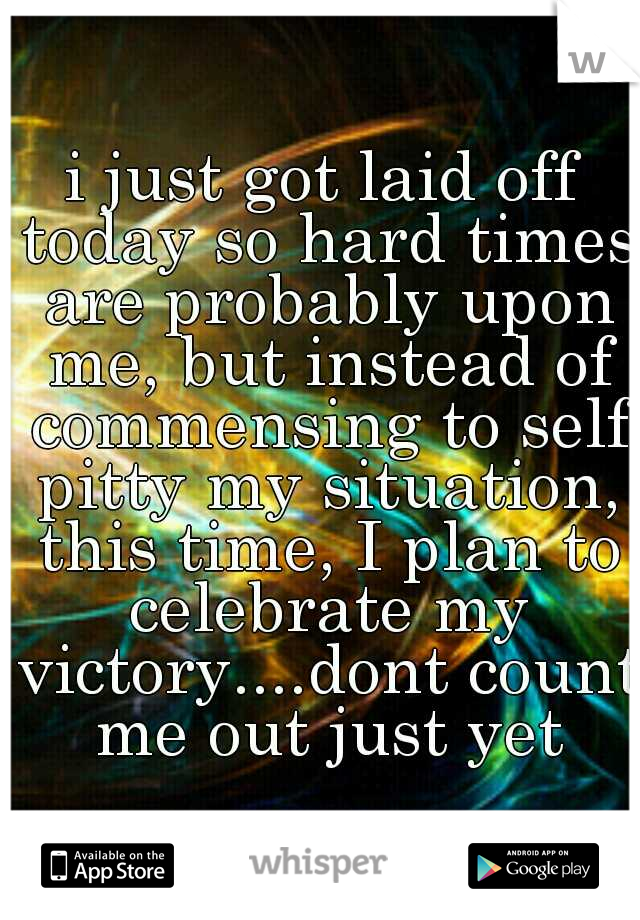 i just got laid off today so hard times are probably upon me, but instead of commensing to self pitty my situation, this time, I plan to celebrate my victory....dont count me out just yet