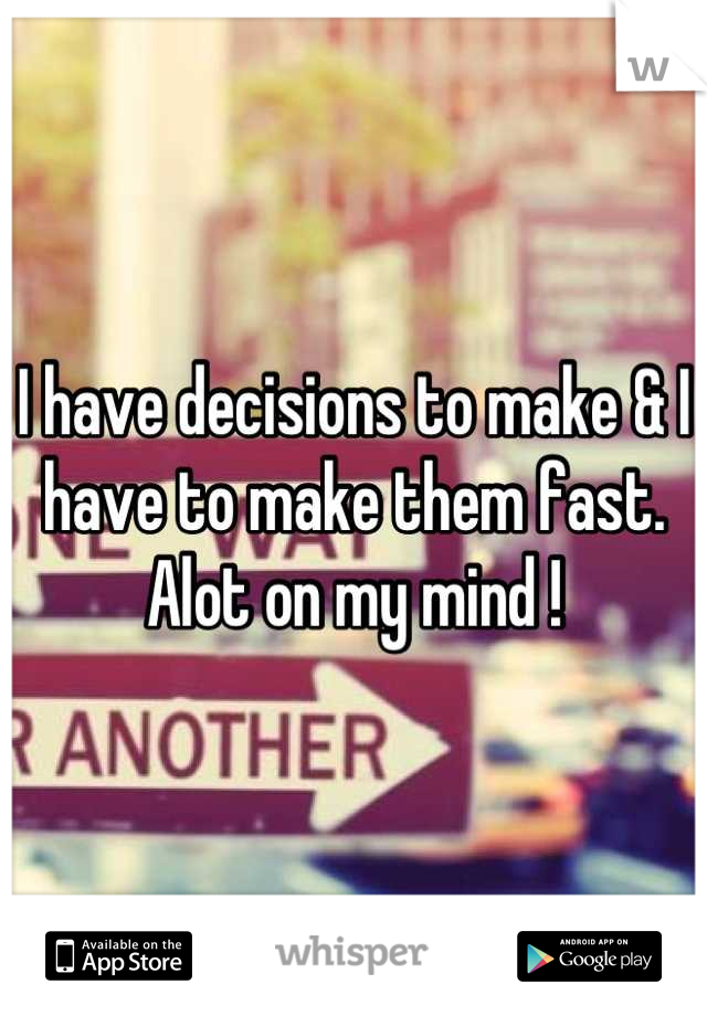 I have decisions to make & I have to make them fast. Alot on my mind !