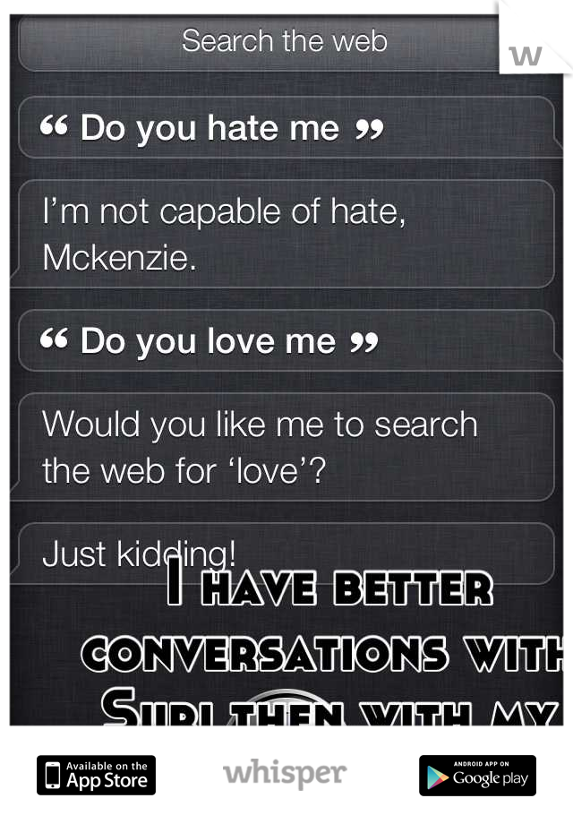 I have better conversations with Suri then with my actual friends.,..