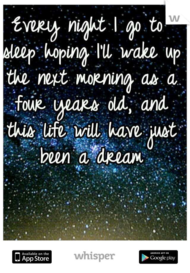 Every night I go to sleep hoping I'll wake up the next morning as a four years old, and this life will have just been a dream