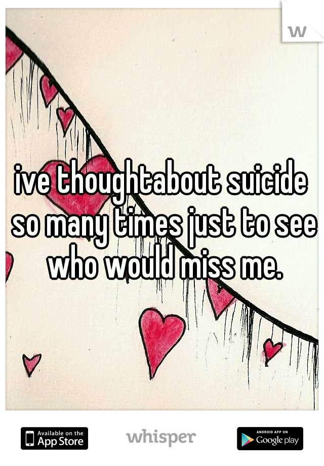 ive thoughtabout suicide so many times just to see who would miss me.
