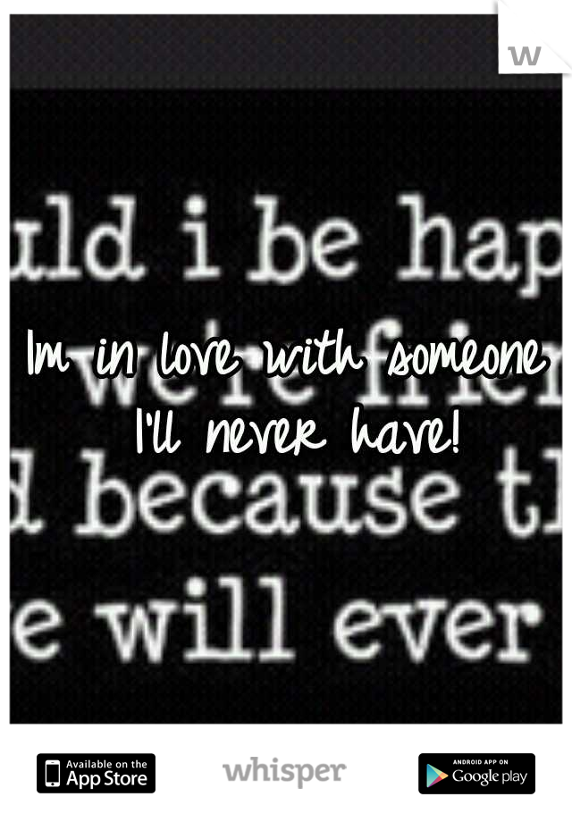 Im in love with someone I'll never have!
