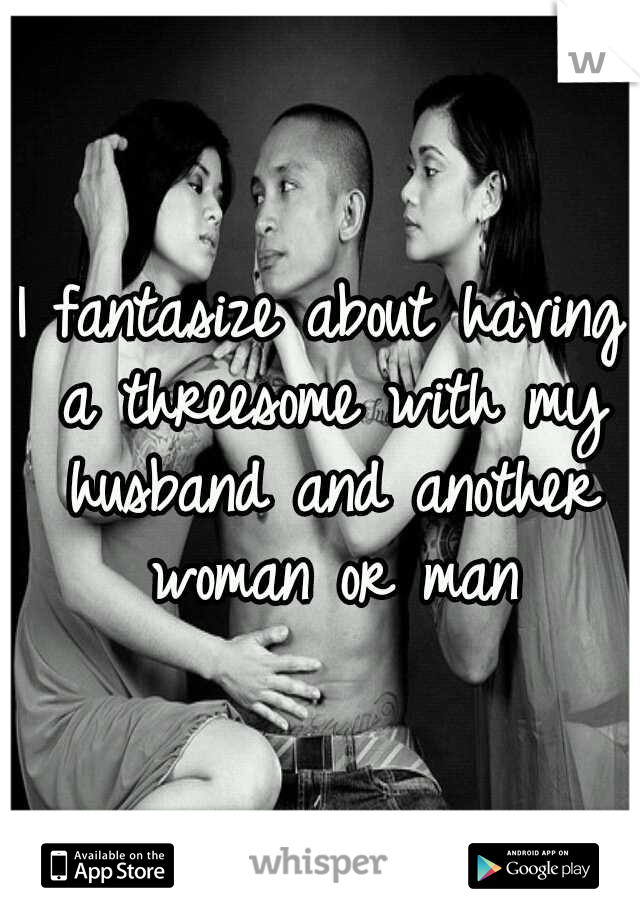 I fantasize about having a threesome with my husband and another woman or man