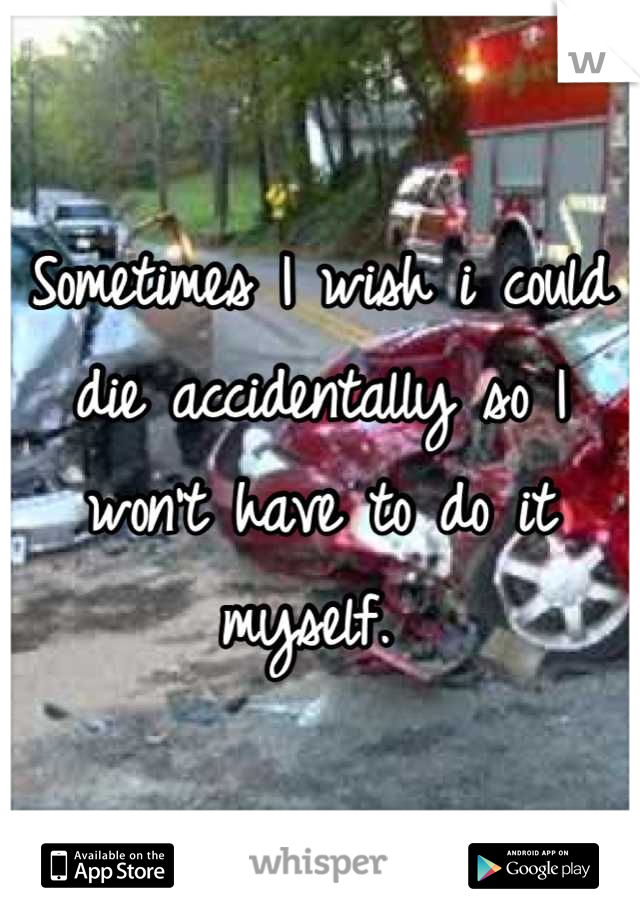 Sometimes I wish i could die accidentally so I won't have to do it myself.