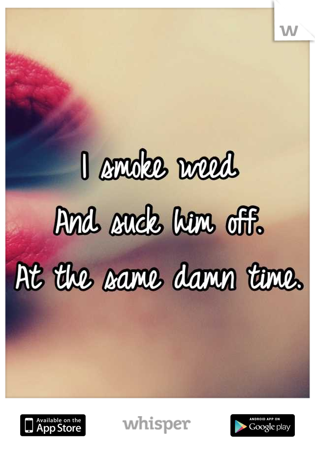 I smoke weed And suck him off. At the same damn time.
