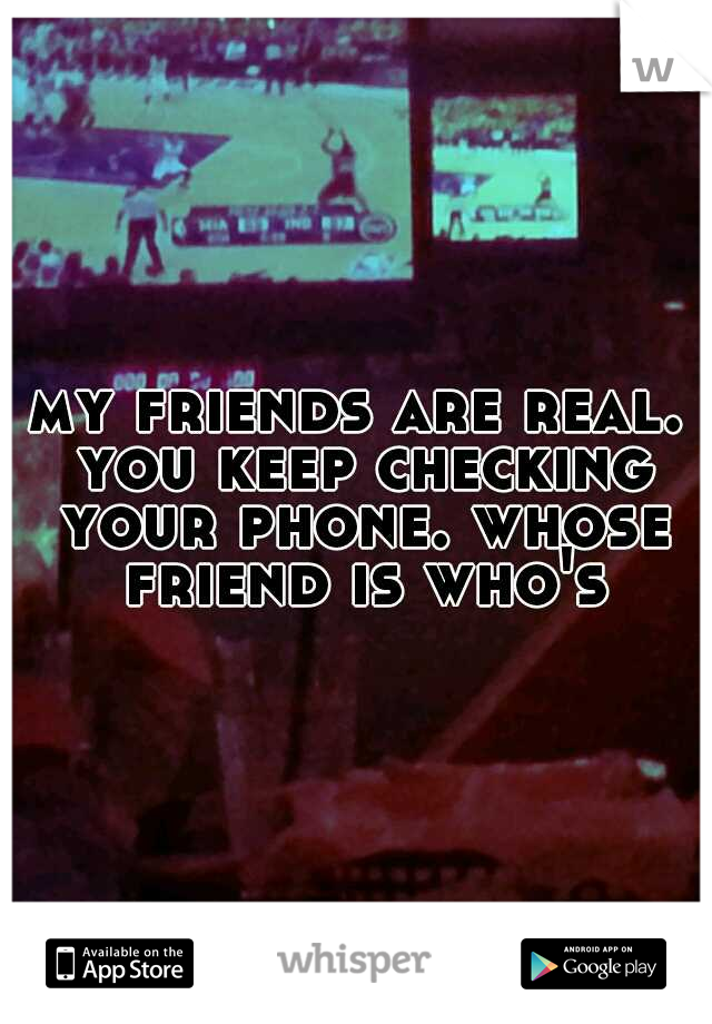 my friends are real. you keep checking your phone. whose friend is who's