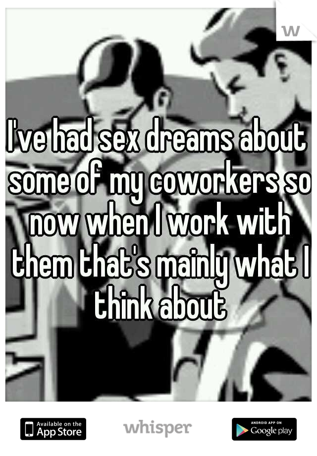 I've had sex dreams about some of my coworkers so now when I work with them that's mainly what I think about