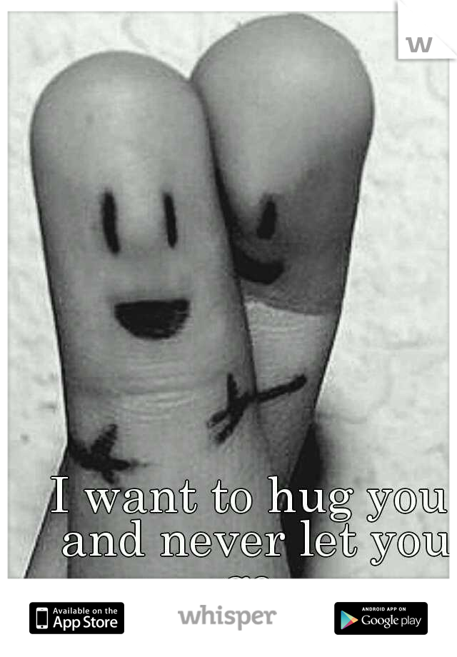 I want to hug you and never let you go.