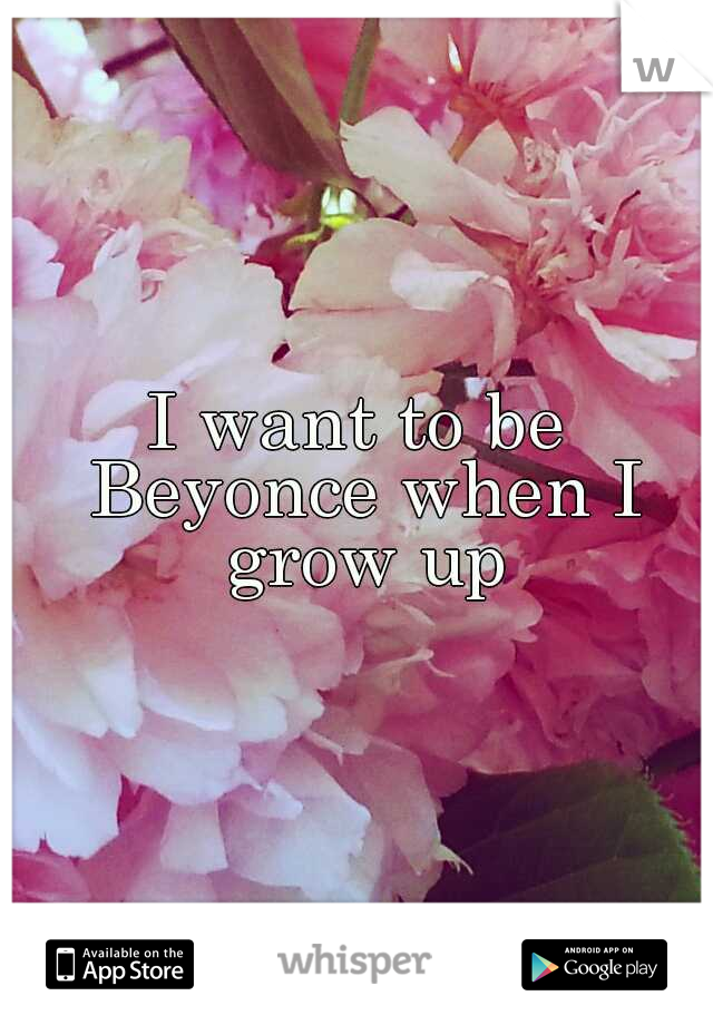 I want to be Beyonce when I grow up