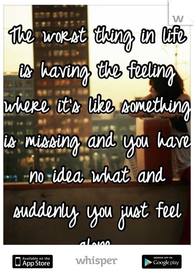 The worst thing in life is having the feeling where it's like something is missing and you have no idea what and suddenly you just feel alone.   Anyone else?