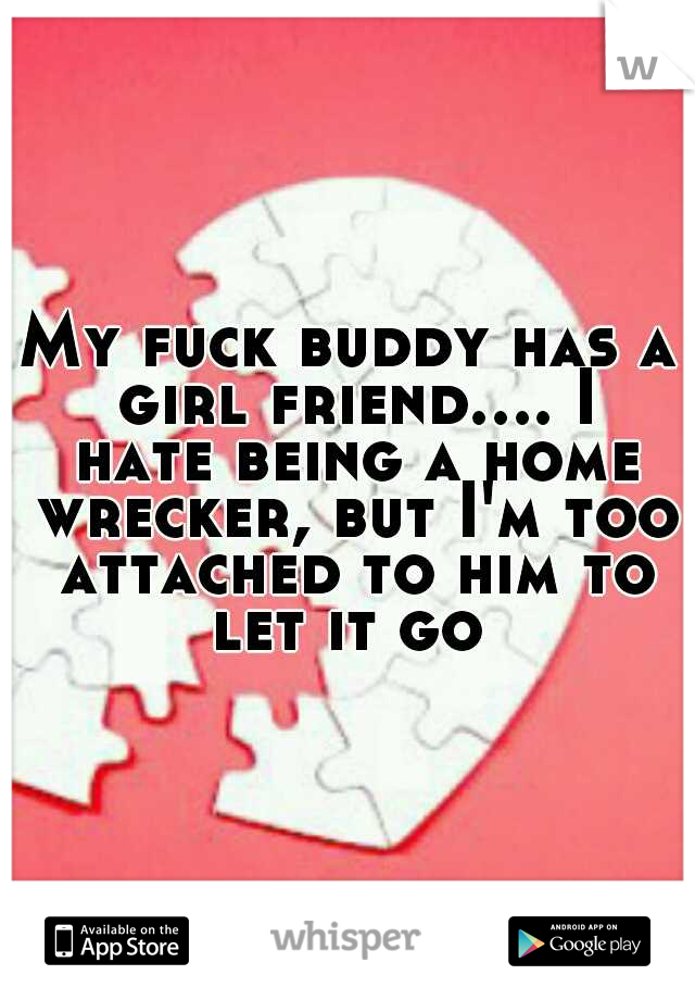 My fuck buddy has a girl friend.... I hate being a home wrecker, but I'm too attached to him to let it go